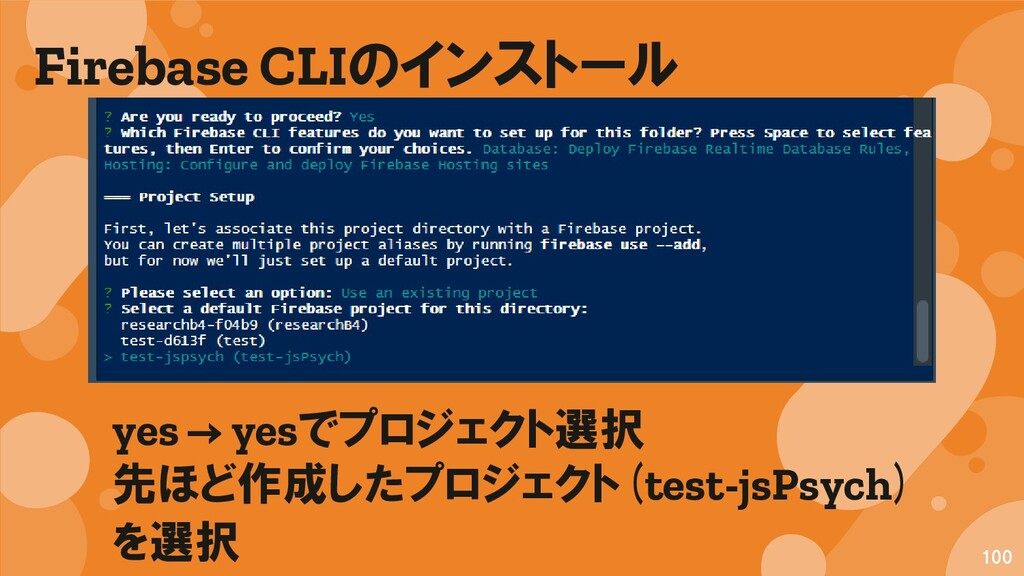 Firebase CLIのインストール 100 yes → yesでプロジェクト選択 先ほど作...