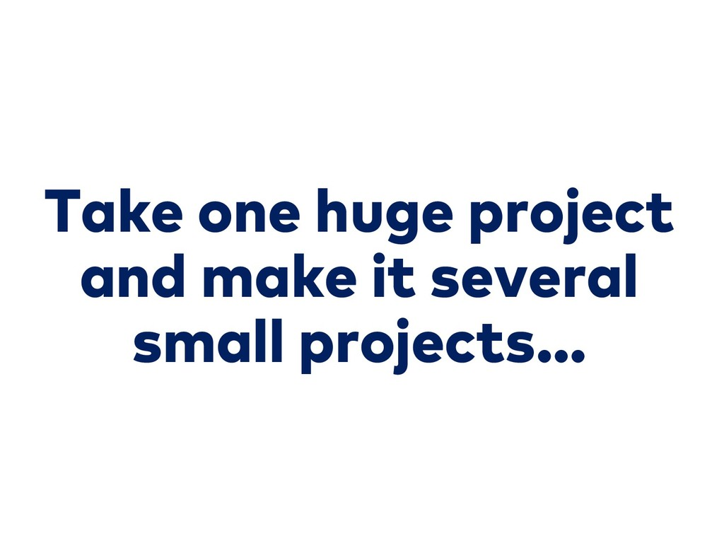 Take one huge project and make it several small...