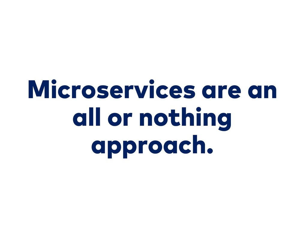 Microservices are an all or nothing approach.