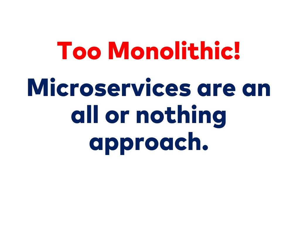 Microservices are an all or nothing approach. T...
