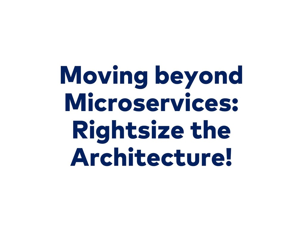 Moving beyond Microservices: Rightsize the Arch...