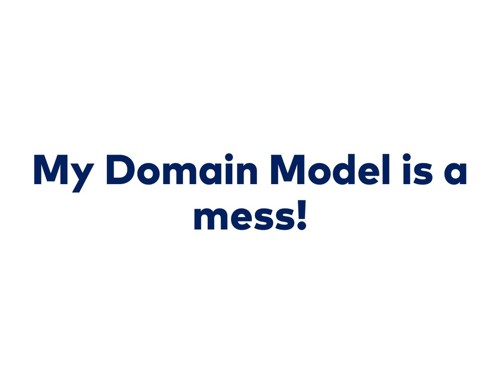 My Domain Model is a mess!