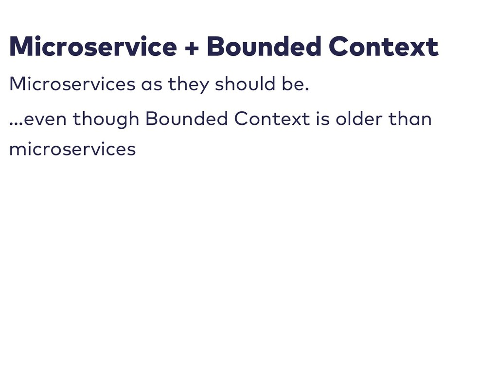 Microservice + Bounded Context Microservices as...