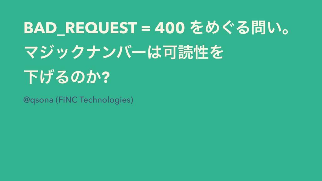 BAD_REQUEST = 400 ΛΊ͙Δ͍ɻ ϚδοΫφϯόʔՄಡੑΛ Լ͛Δͷ͔?...