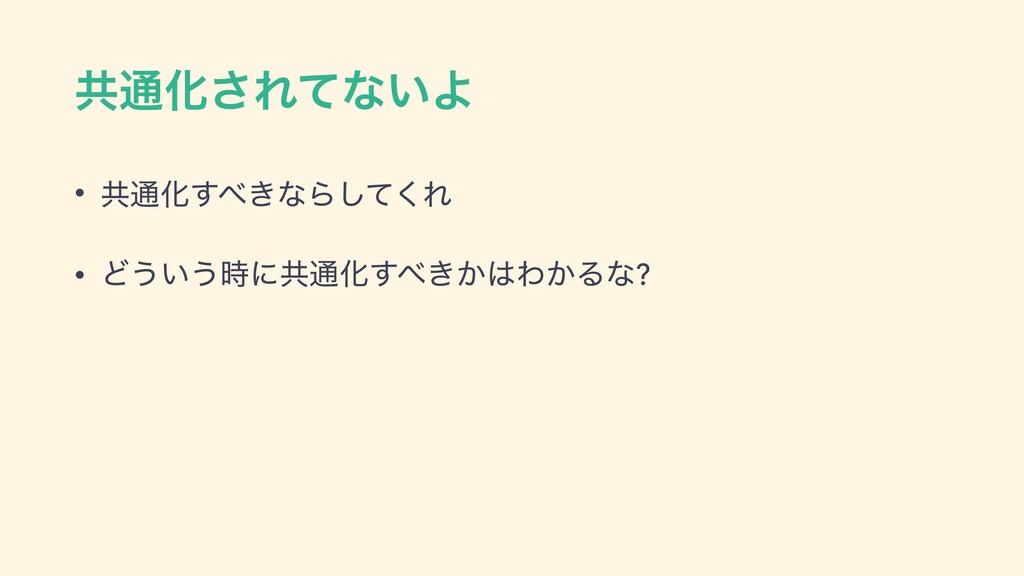 ڞ௨Խ͞Εͯͳ͍Α • ڞ௨Խ͖͢ͳΒͯ͘͠Ε • Ͳ͏͍͏ʹڞ௨Խ͖͔͢Θ͔Δͳ?