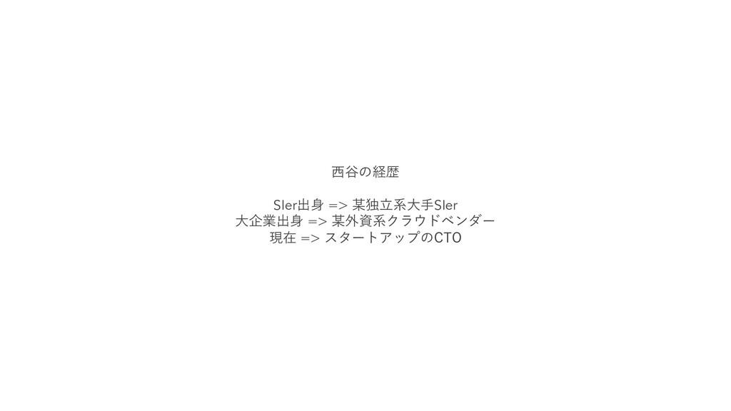 ⻄⾕の経歴 SIer出⾝ => 某独⽴系⼤⼿SIer ⼤企業出⾝ => 某外資系クラウドベンダ...