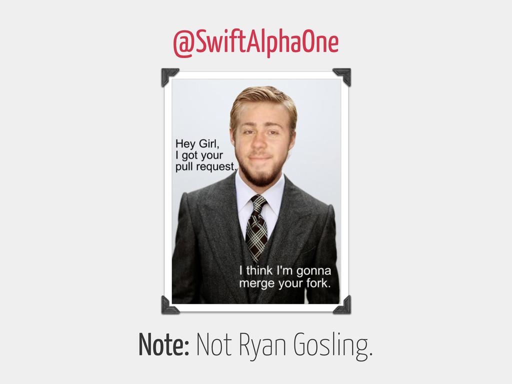 Note: Not Ryan Gosling. @SwiftAlphaOne