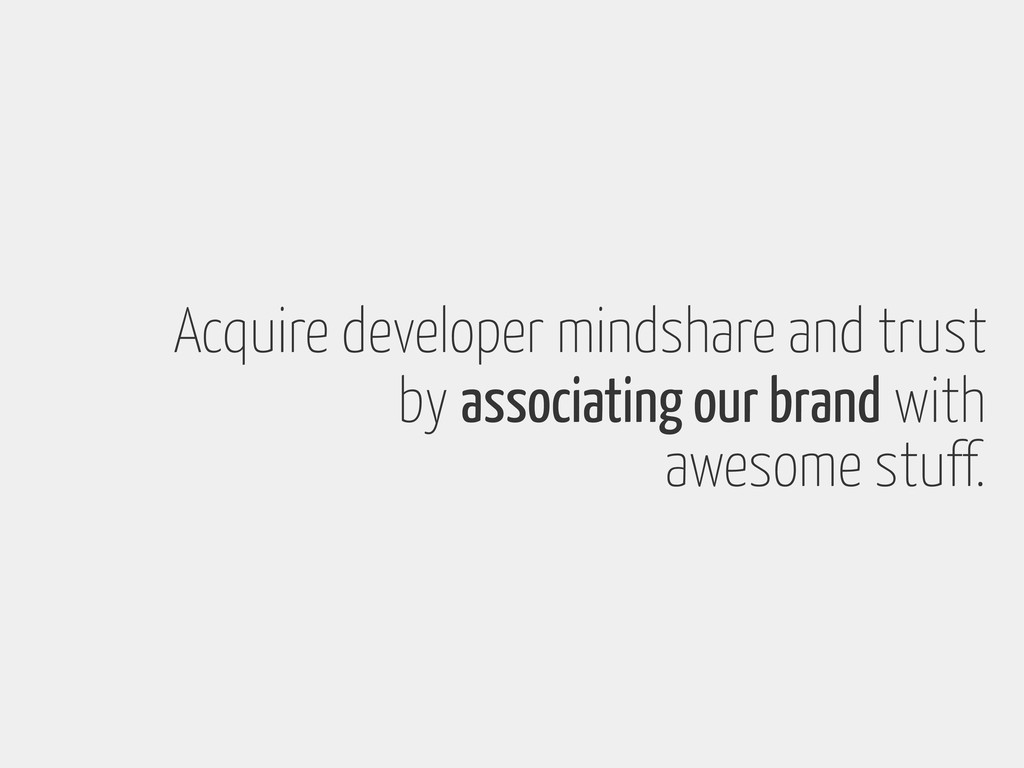 Acquire developer mindshare and trust by associ...