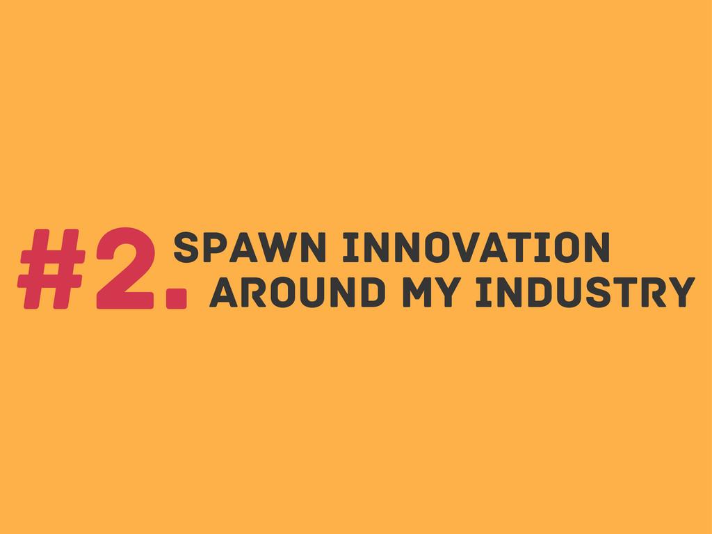 spawn innovation #2.around my industry