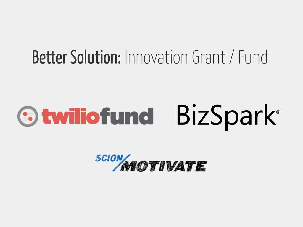 Better Solution: Innovation Grant / Fund