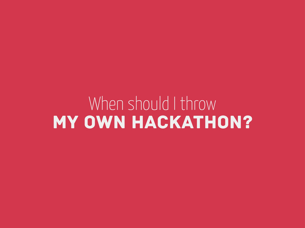 When should I throw my own Hackathon?