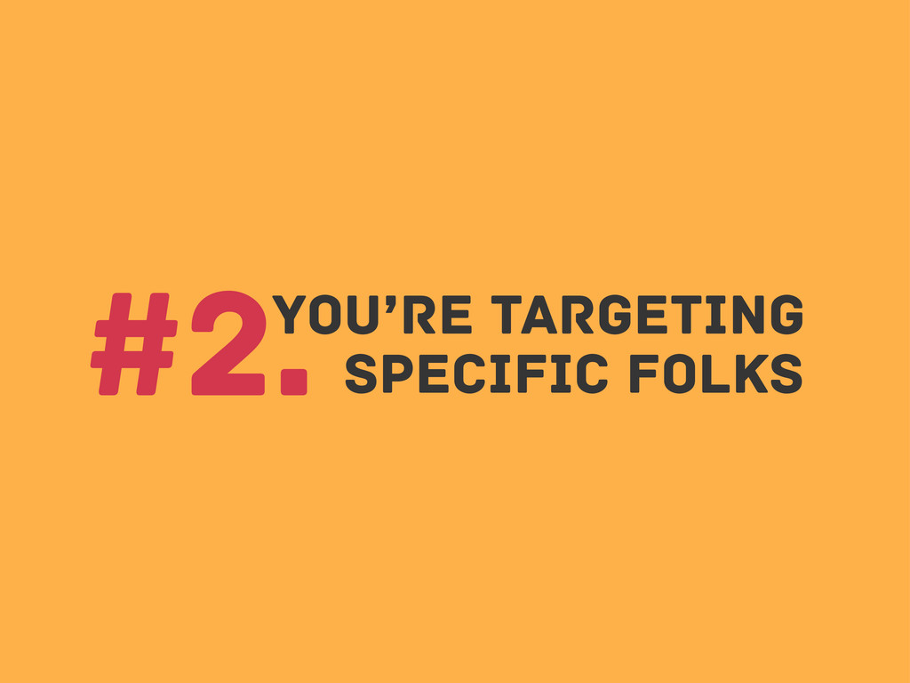 You're Targeting #2. specific folks