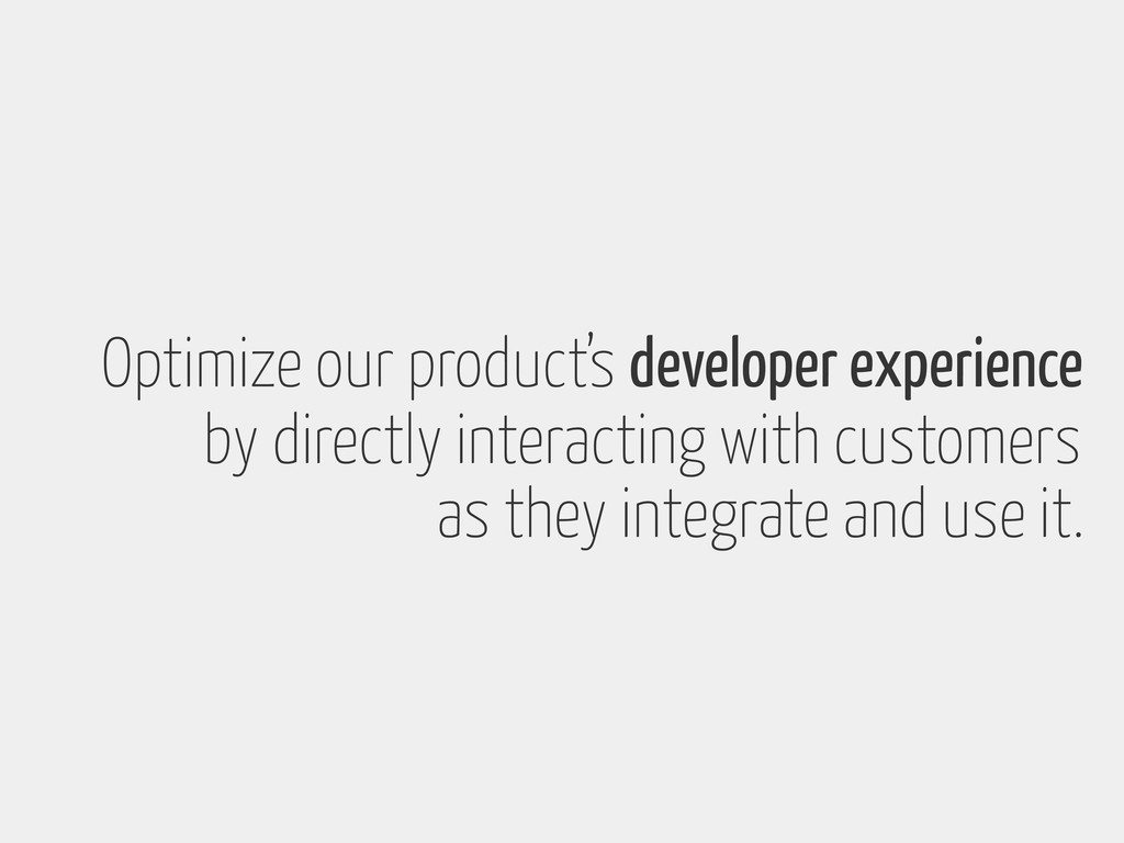 Optimize our product's developer experience by ...