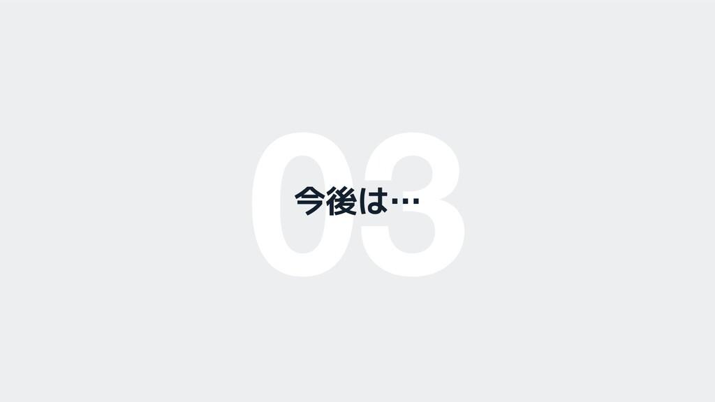 03 今後は…