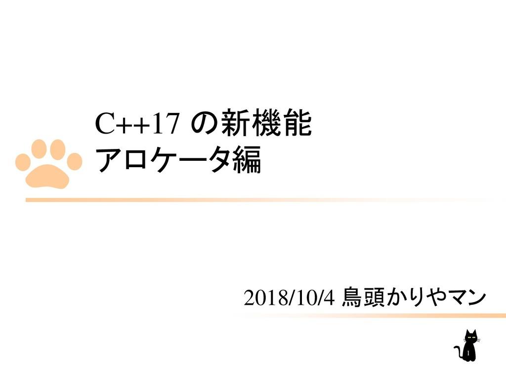 C++17 の新機能 アロケータ編 2018/10/4 鳥頭かりやマン 1