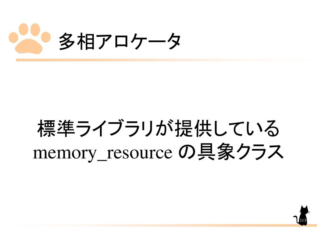 多相アロケータ 113 標準ライブラリが提供している memory_resource の具象ク...