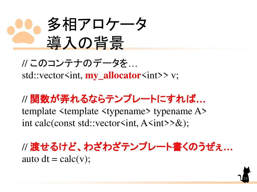 多相アロケータ 導入の背景 13 // このコンテナのデータを… std::vector<in...