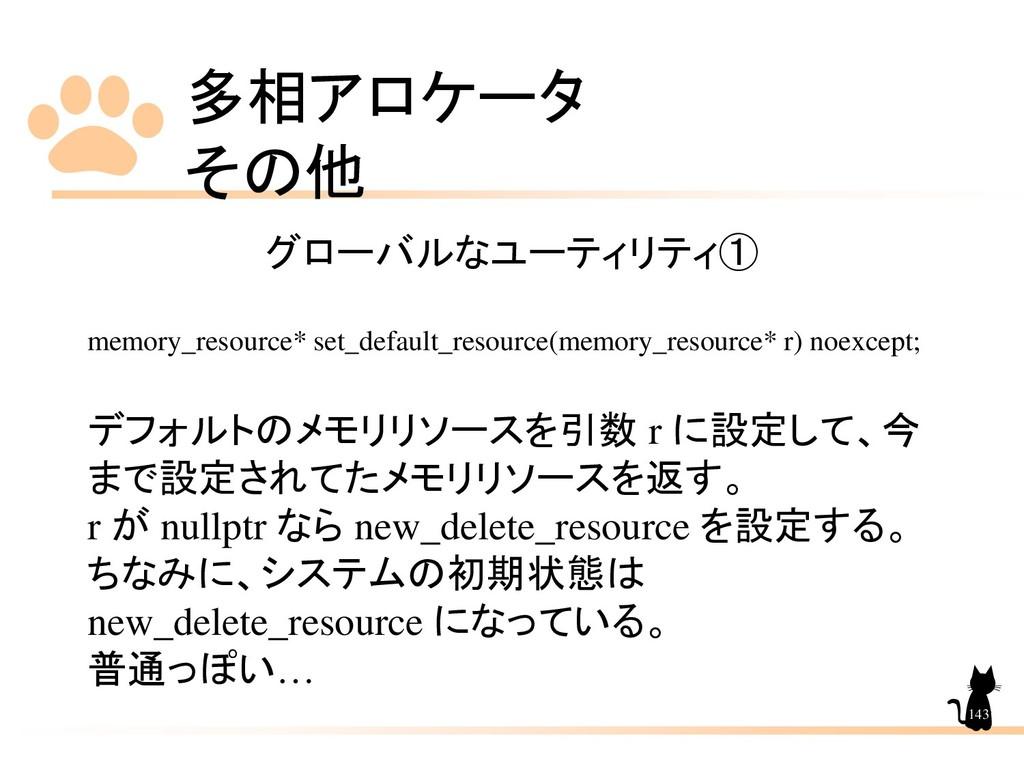 多相アロケータ その他 143 グローバルなユーティリティ① memory_resource*...