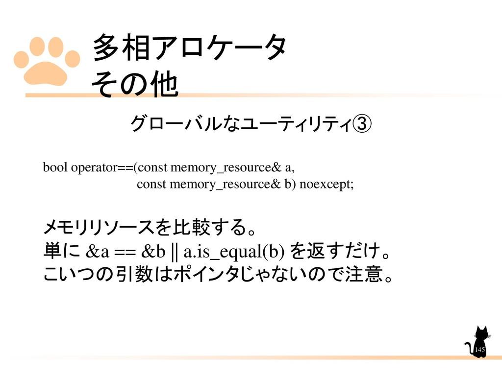 多相アロケータ その他 145 グローバルなユーティリティ➂ bool operator==(...
