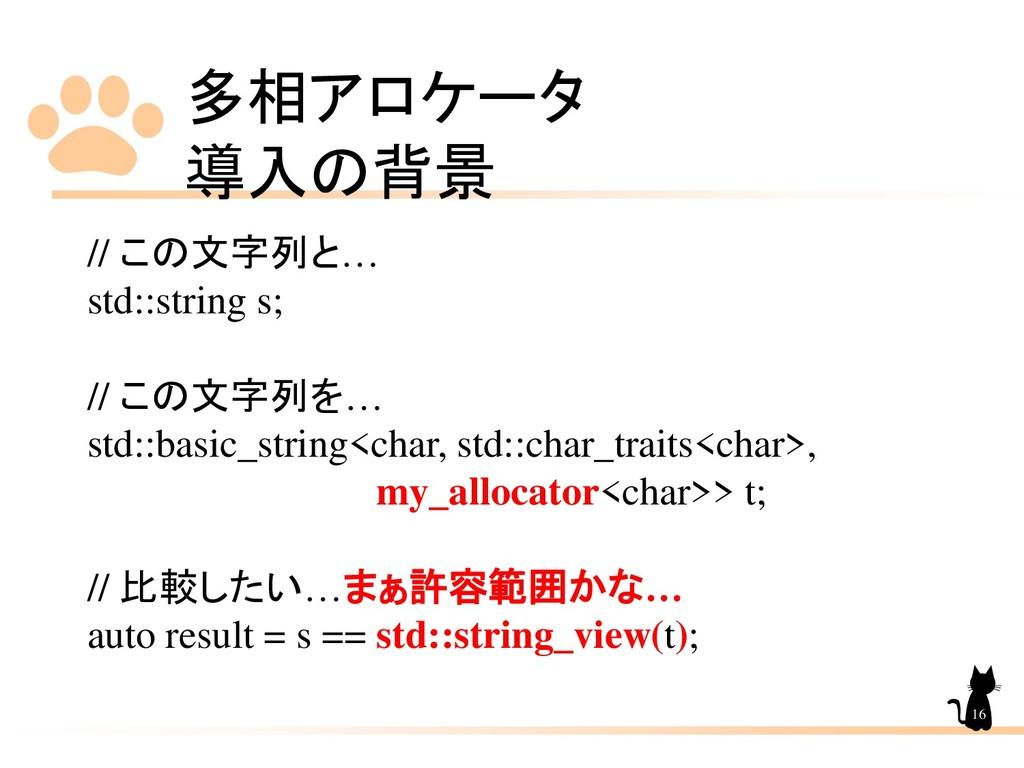 多相アロケータ 導入の背景 16 // この文字列と… std::string s; // こ...