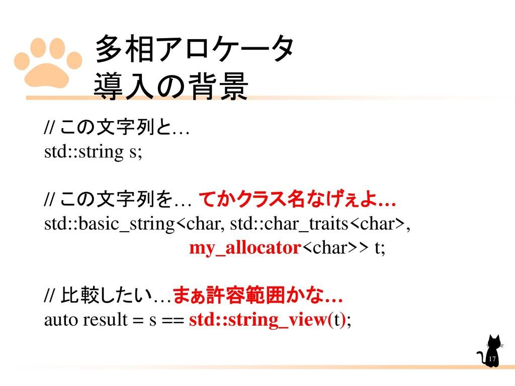 多相アロケータ 導入の背景 17 // この文字列と… std::string s; // こ...