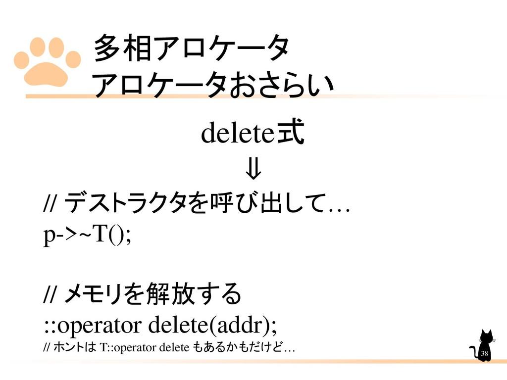 多相アロケータ アロケータおさらい 38 delete式 ⇓ // デストラクタを呼び出して…...