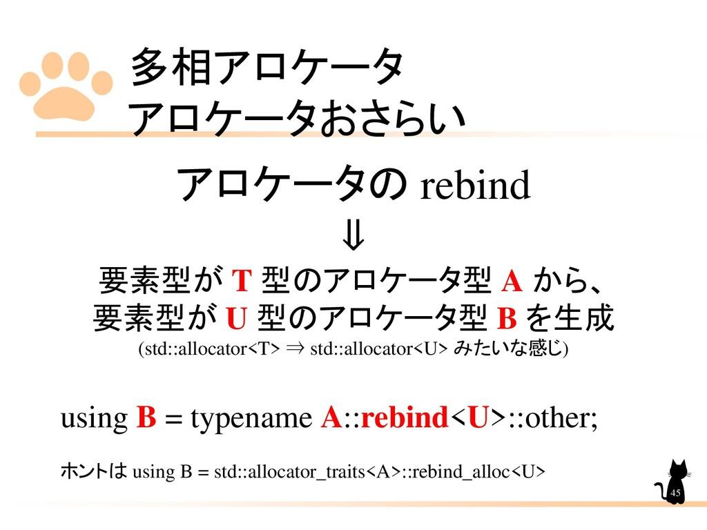 多相アロケータ アロケータおさらい 45 アロケータの rebind ⇓ 要素型が T 型のア...