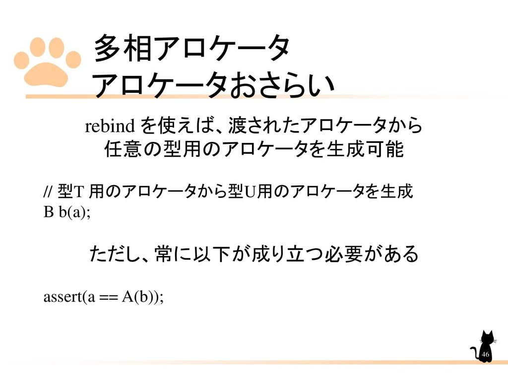 多相アロケータ アロケータおさらい 46 rebind を使えば、渡されたアロケータから 任意...