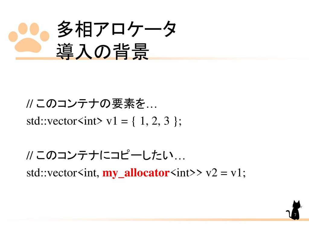 多相アロケータ 導入の背景 7 // このコンテナの要素を… std::vector<int>...