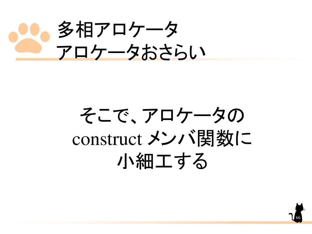 多相アロケータ アロケータおさらい 66 そこで、アロケータの construct メンバ関数...