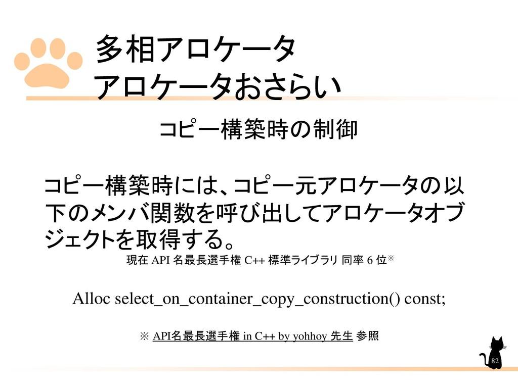多相アロケータ アロケータおさらい 82 コピー構築時の制御 コピー構築時には、コピー元アロケ...