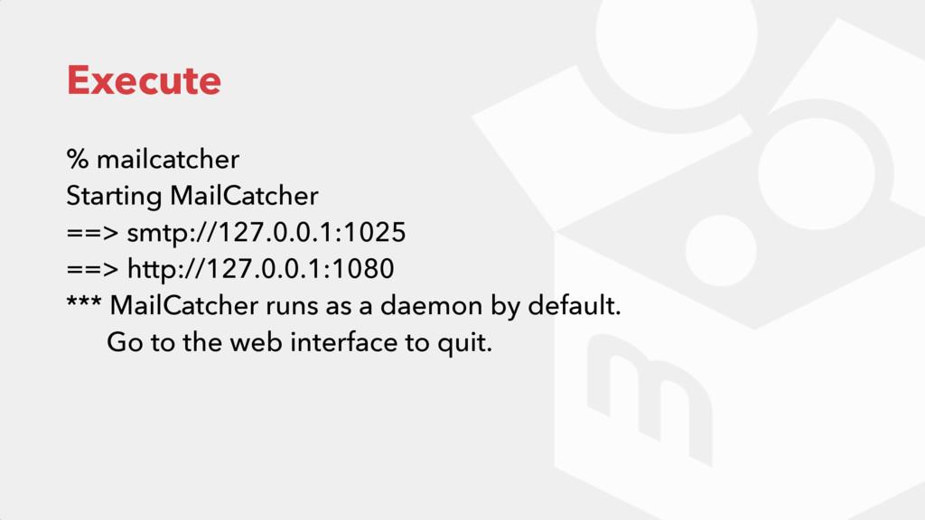 Execute % mailcatcher Starting MailCatcher ==...