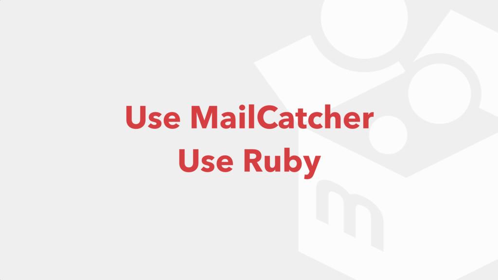 Use MailCatcher Use Ruby