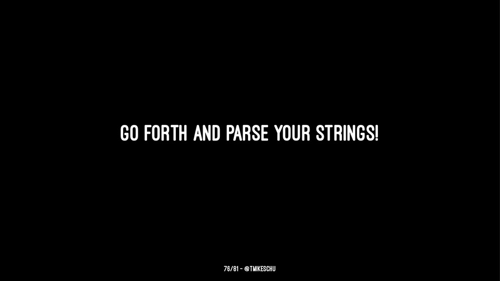 Go forth and parse your strings! 76/81 — @tmike...