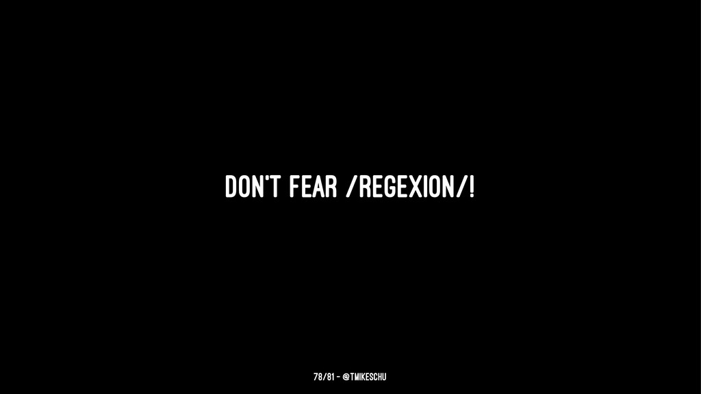 Don't fear /regexion/! 78/81 — @tmikeschu