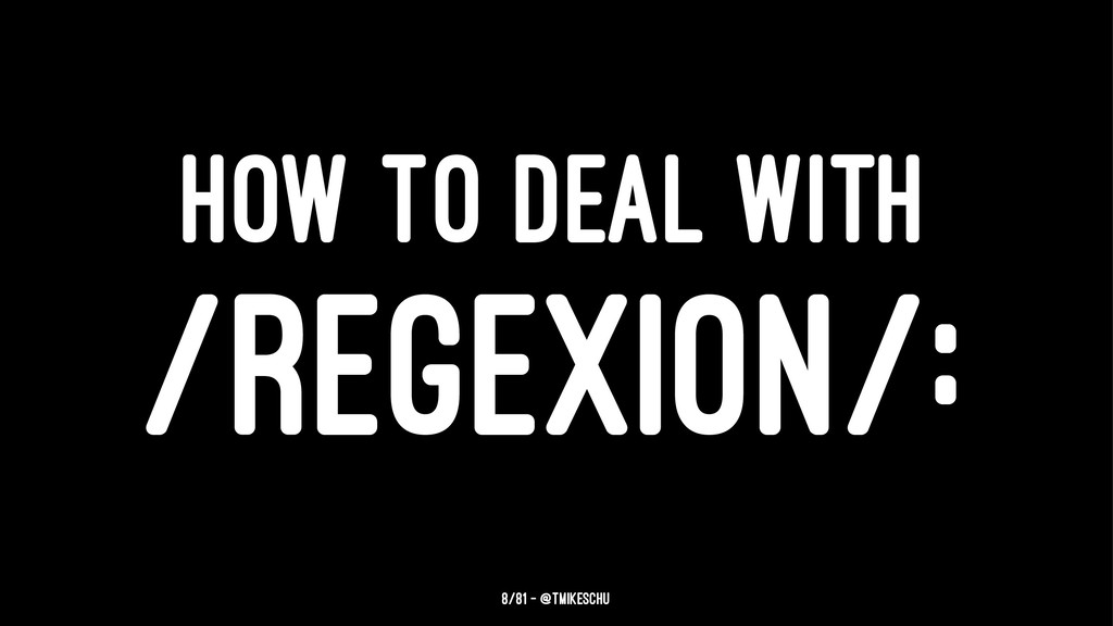 HOW TO DEAL WITH /REGEXION/: 8/81 — @tmikeschu