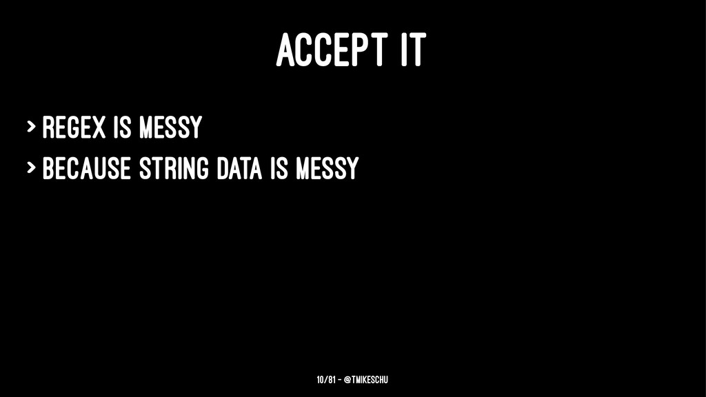 ACCEPT IT > Regex is messy > because string dat...