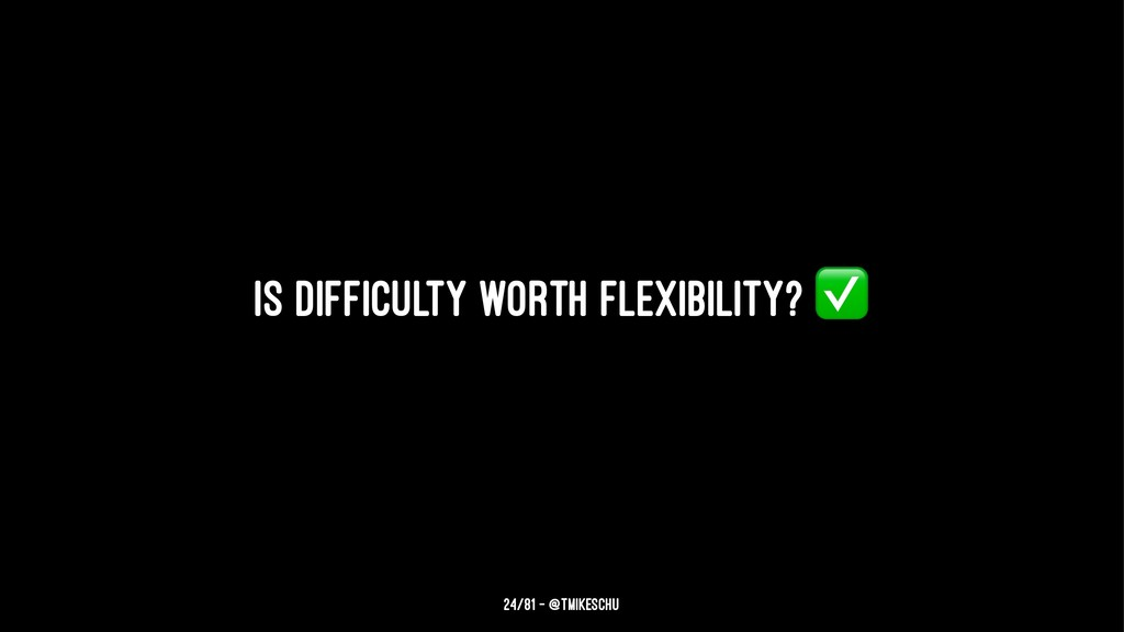 Is difficulty worth flexibility? 24/81 — @tmike...