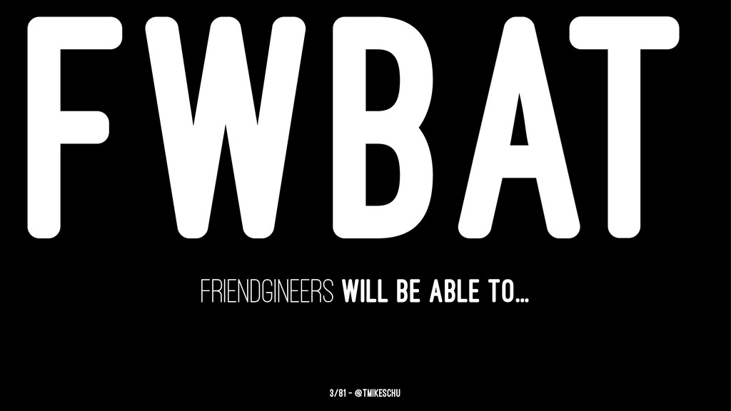 FWBAT friendgineers will be able to... 3/81 — @...