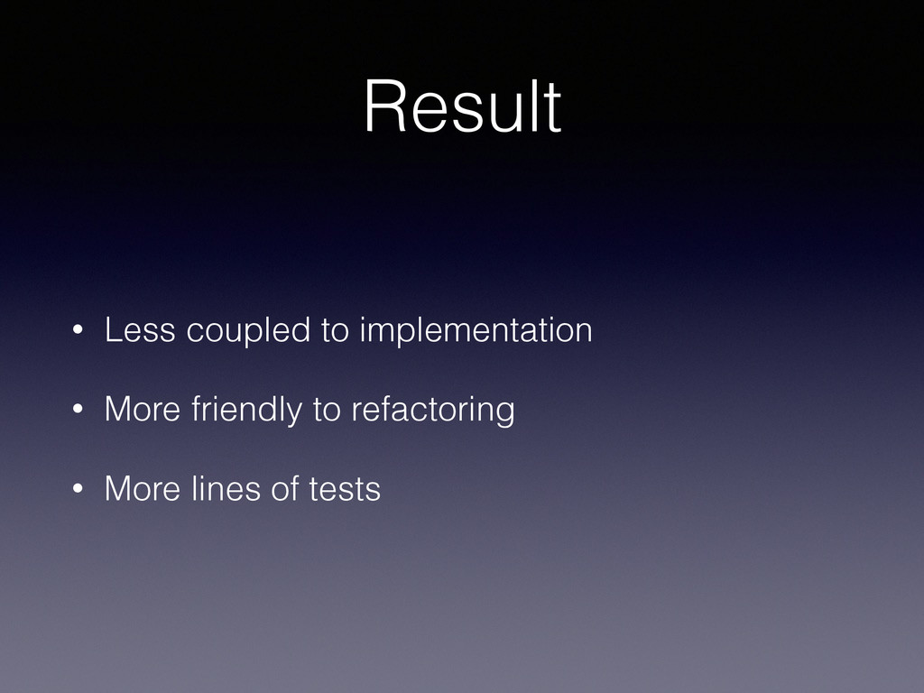 Result • Less coupled to implementation • More ...