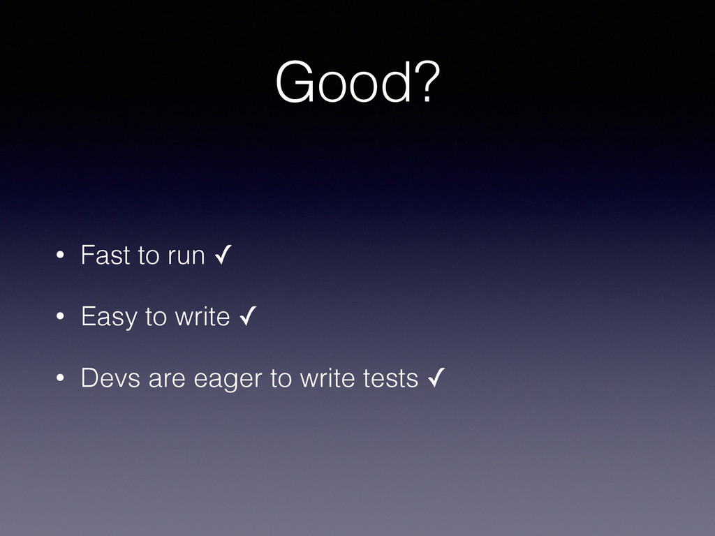 Good? • Fast to run ✓ • Easy to write ✓ • Devs ...