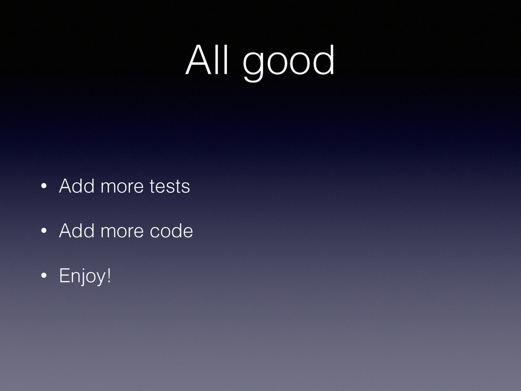 All good • Add more tests • Add more code • Enj...