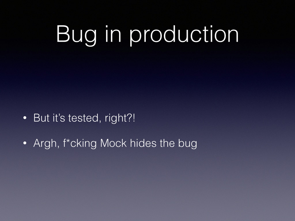 Bug in production • But it's tested, right?! • ...