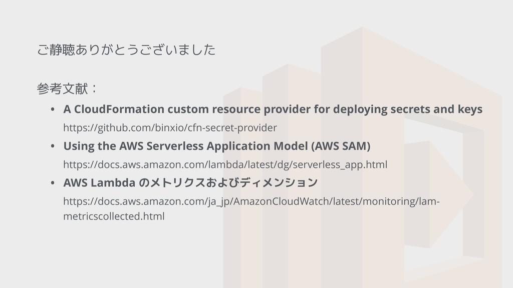ご静聴ありがとうございました 参考文献: • A CloudFormation custom ...