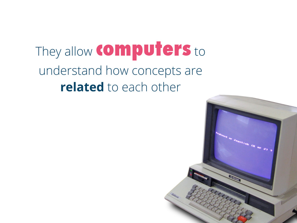 They allow computers to understand how concepts...