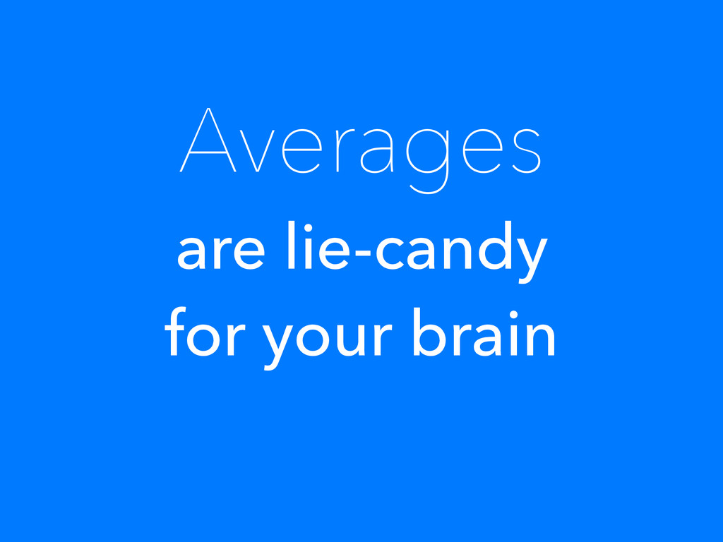 Averages are lie-candy for your brain