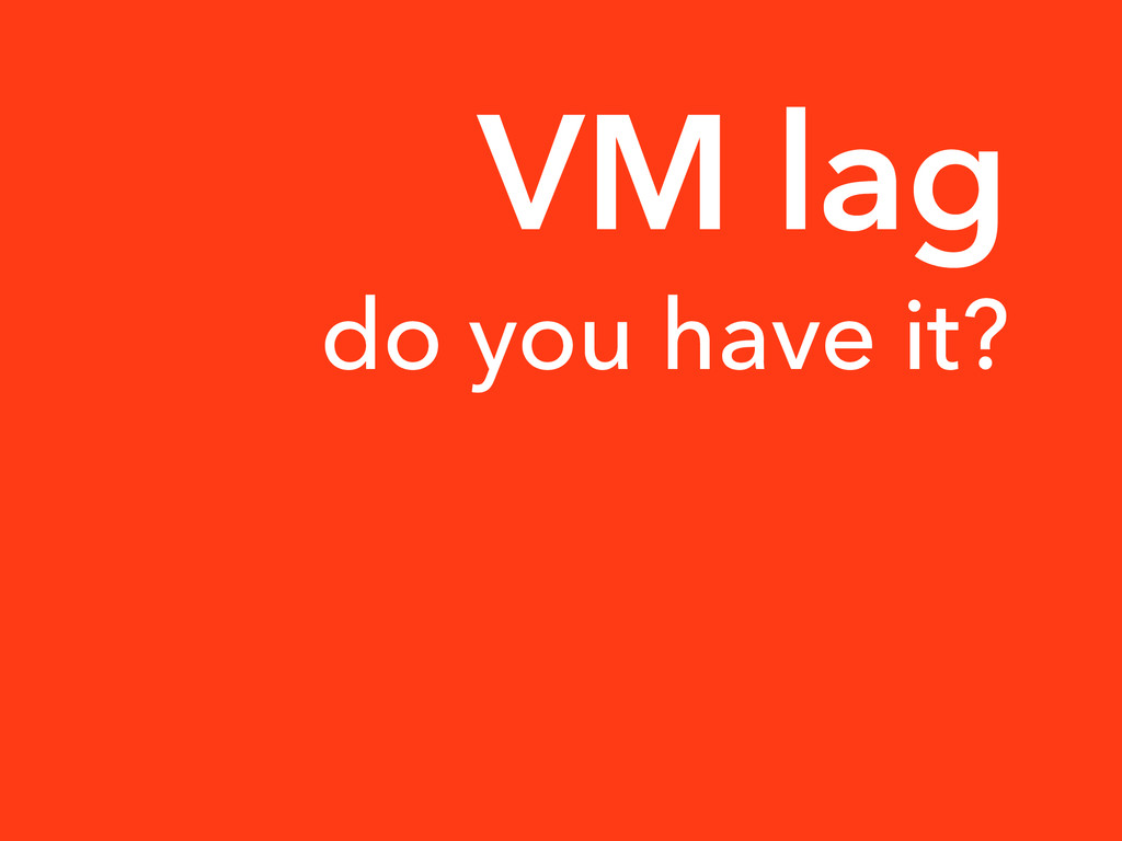 do you have it? VM lag