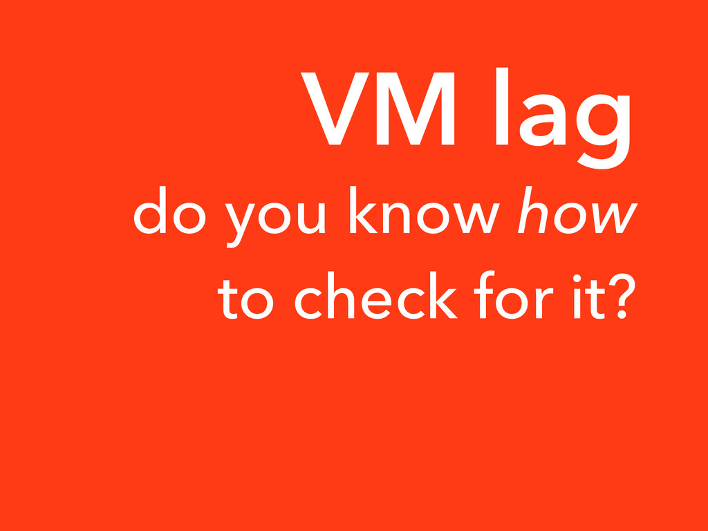 do you know how to check for it? VM lag