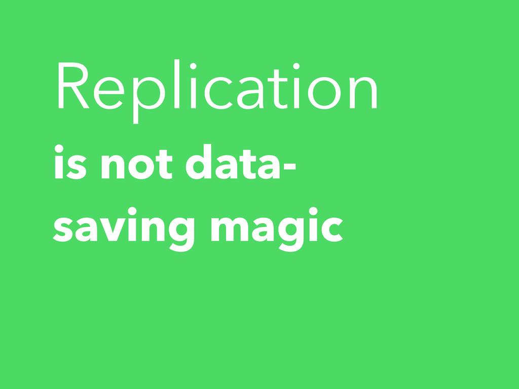 is not data- saving magic Replication