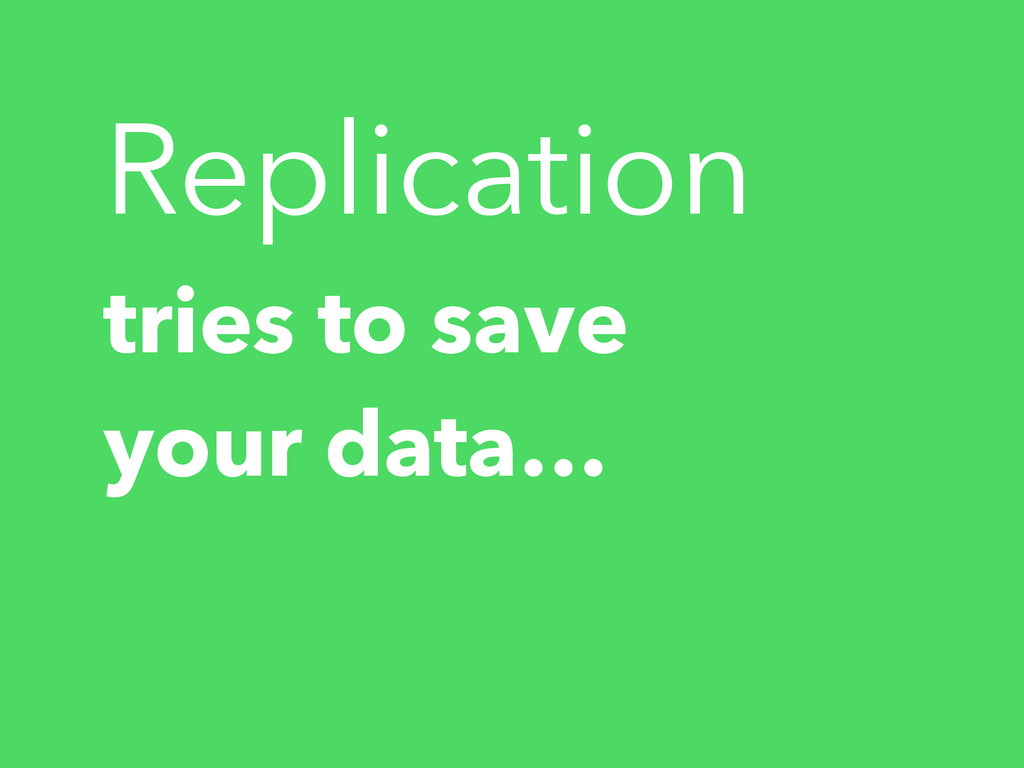tries to save your data… Replication